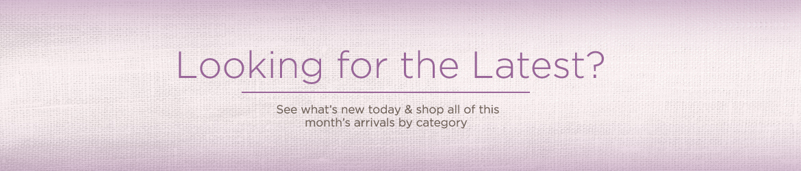 Looking for the Latest? See what's new today & shop all of this month's arrivals by category