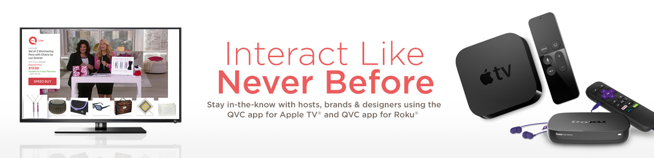 Interact Like Never Before. Stay in-the-know with hosts, brands & designers using the QVC app for Apple TV® and QVC app for Roku®