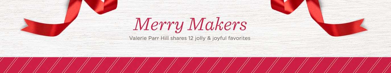 Merry Makers. Valerie Parr Hill shares 12 jolly & joyful favorites