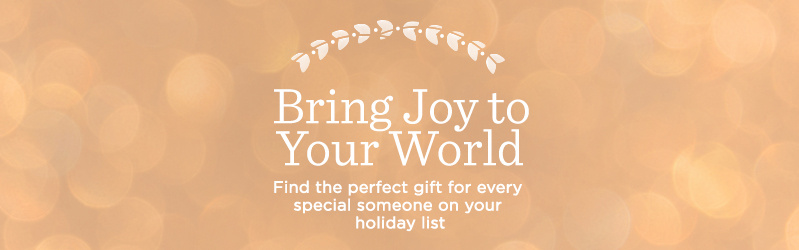 Bring Joy to Your World, Find the perfect gift for every special someone on your holiday list