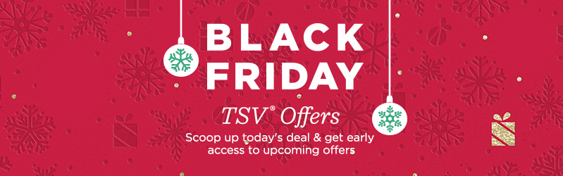 Black Friday TSV® Offers. Scoop up today's deal & get early access to upcoming offers