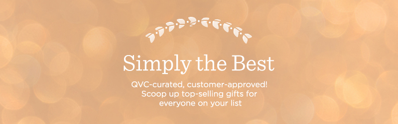 Simply the Best, QVC-curated, customer-approved! Scoop up top-selling gifts for everyone on your list