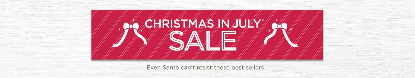 Christmas in July® Sale. Even Santa can't resist these best sellers