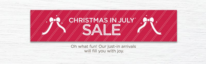 Christmas in July® Sale. Oh what fun! Our just-in arrivals will fill you with joy.