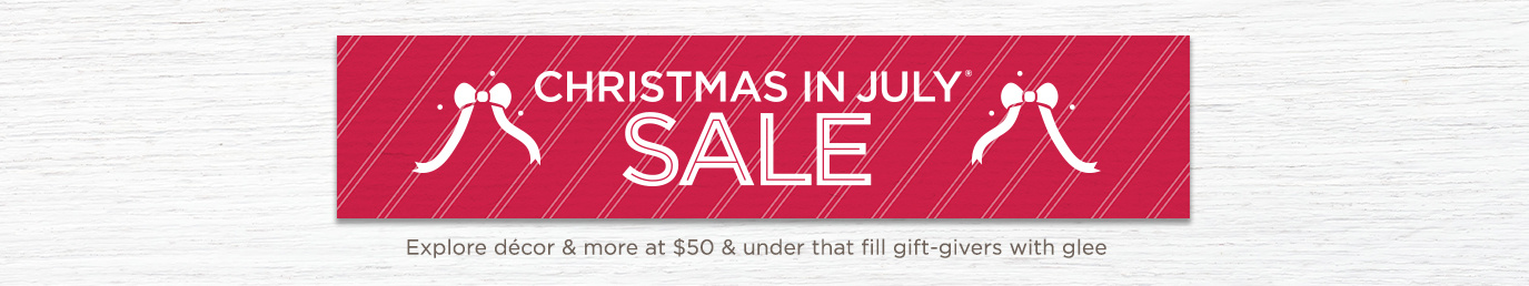 Christmas in July® Sale. Explore décor & more under $50 that fill gift-givers with glee