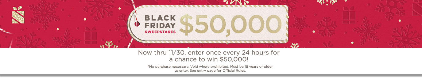 Black Friday Sweepstakes. Now thru 11/30, enter once every 24 hours for a chance to win $50,000!  No purchase necessary. Void where prohibited. Must be 18 years or older to enter.