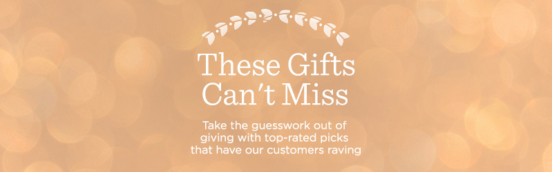 These Gifts Can't Miss, Take the guesswork out of giving with top-rated picks that have our customers raving