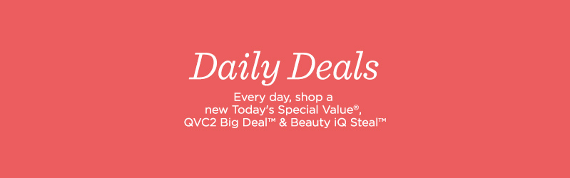 Daily Deals. Every day, shop a new Today's Special Value®, QVC2 Big Deal™ & Beauty iQ Steal™