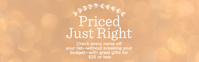 Priced Just Right, Check every name off your list—without breaking your budget—with great gifts for $25 or less