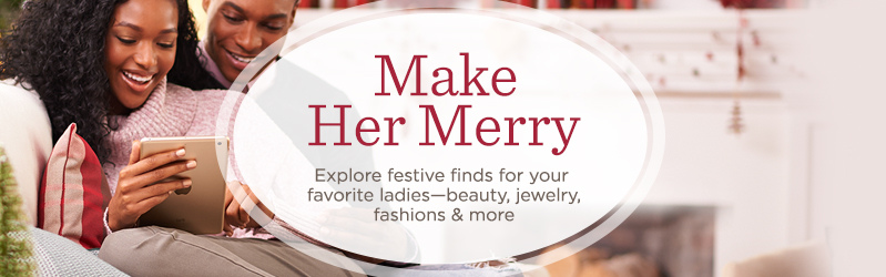Make Her Merry, Explore festive finds for your favorite ladies—beauty, jewelry, fashions & more