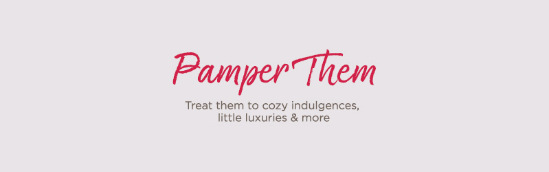 Pamper Them. Treat them to cozy indulgences, little luxuries & more