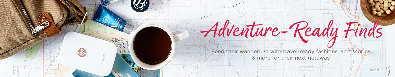 Adventure-Ready Finds.  Feed their wanderlust with travel-ready fashions, accessories & more for their next getaway