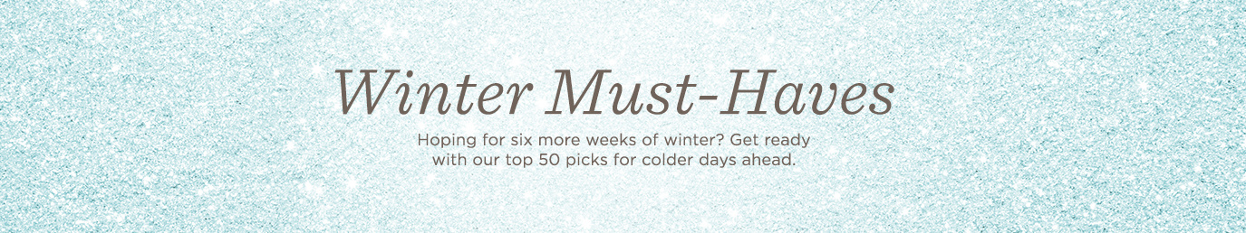 Winter Must-Haves. Hoping for six more weeks of winter? Get ready with our top 50 picks for colder days ahead.
