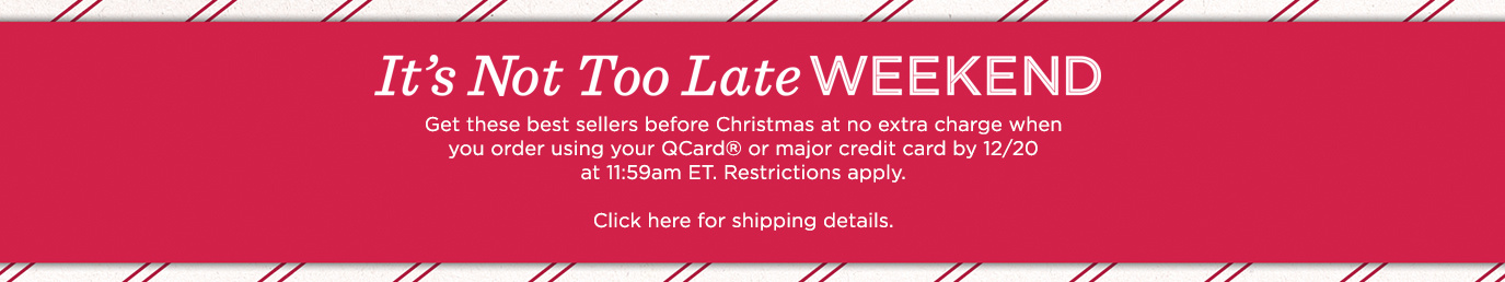 It's Not Too Late Weekend Get these best sellers before Christmas at no extra charge when you order using your QCard® or major credit card by 12/20 at 11:59am ET. Restrictions apply. Click here for shipping details.