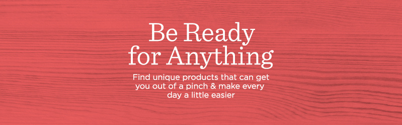 Be Ready for Anything. Find unique products that can get you out of a pinch & make every day a little easier.