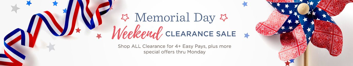 Memorial Day Weekend. Shop ALL Clearance for 4+ Easy Pays, plus more special offers thru Monday