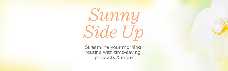 Sunny Side Up Streamline your morning routine with time-saving products & more