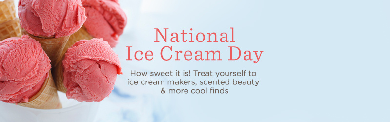 National Ice Cream Day. How sweet it is! Treat yourself to ice cream makers, scented beauty & more cool finds.