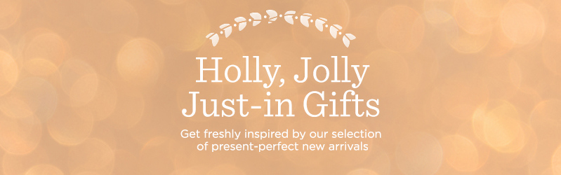 Holly, Jolly Just-in Gifts, Get freshly inspired by our selection of present-perfect new arrivals