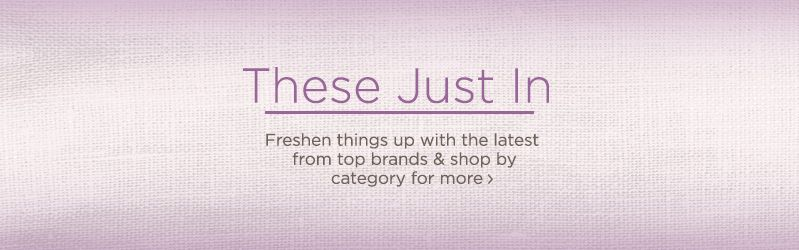 These Just In, Freshen things up with the latest from top brands & shop by category for more