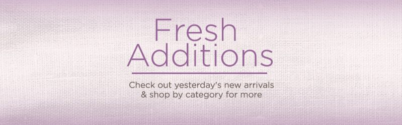 Fresh Additions, Check out yesterday's new arrivals & shop by category for more