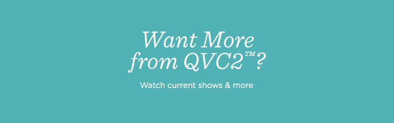 Want More from QVC2™?  Watch current shows & more