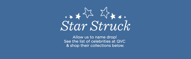 Star Struck.  Allow us to name drop! See the list of celebrities at QVC & shop their collections below.
