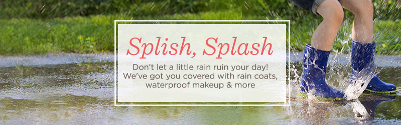 Splish, Splash  Don't let a little rain ruin your day! We've got you covered with rain coats, waterproof makeup & more