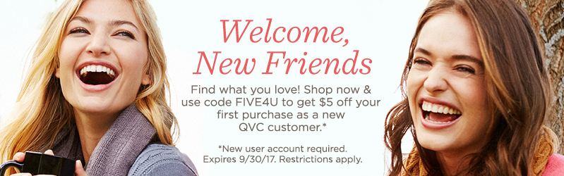 Welcome, New Friends. Find what you love! Shop now & use code FIVE4U to get $5 off your first purchase as a new QVC customer.* *New user account required. Expires 9/30/17. Restrictions apply.