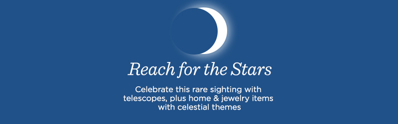 Reach for the Stars. Celebrate this rare sighting with telescopes, plus home & jewelry items with celestial themes