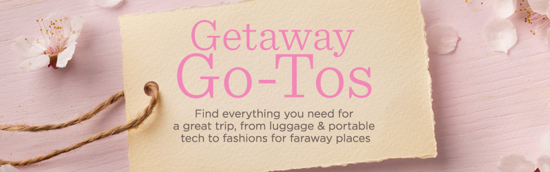 Getaway Go-Tos. Find everything you need for a great trip, from luggage & portable tech to fashions for faraway places.