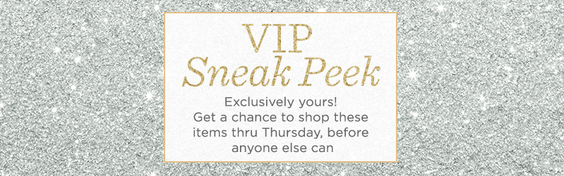 VIP Sneak Peek, Exclusively yours! Get a chance to shop these items thru Thursday, before anyone else can