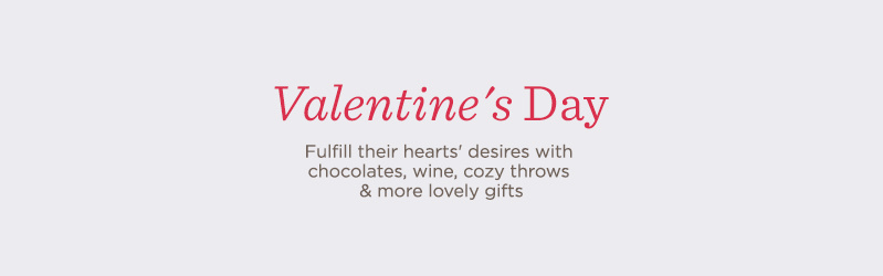 Valentine's Day. Fulfill their hearts' desire with chocolates, wine, cozy throws & more lovely gifts.