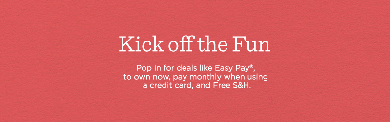 Kick off the Fun, Pop in for deals like Easy Pay®, to own now, pay monthly when using a credit card, and Free S&H.