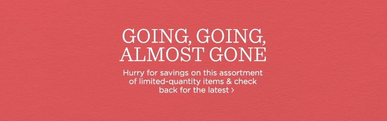 Going, Going, Almost Gone, Hurry for savings on this assortment of limited-quantity items & check back for the latest