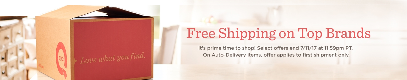 Free Shipping on Top Brands  It's prime time to shop! Select offers end 7/11/17 at 11:59pm PT. On Auto-Delivery items, offer applies to first shipment only.