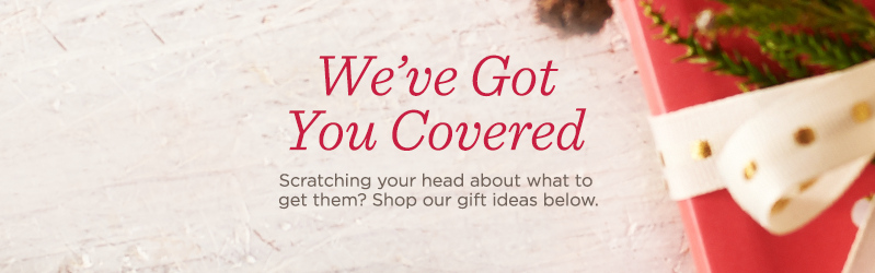 We've Got You Covered. Scratching your head about what to get them? Shop our gift ideas below.