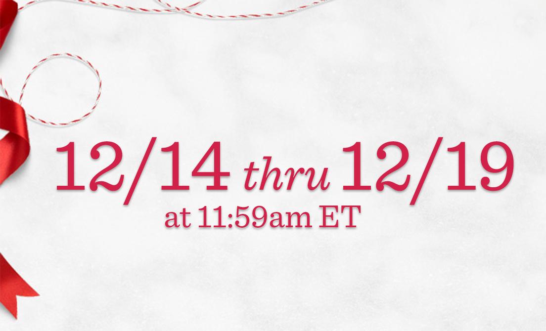 12/14 thru 12/19 at 11:59am ET