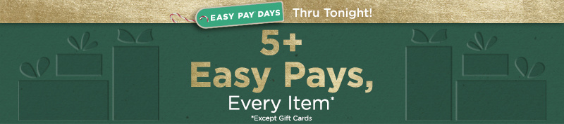 Thru Tonight! Easy Pay® Days. 5+ Easy Pays, Every Item* *Except Gift Cards