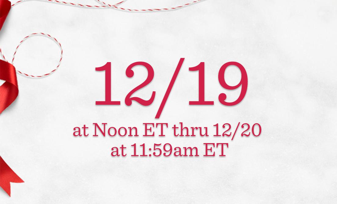 12/19 at Noon ET thru 12/20 at 11:59am ET