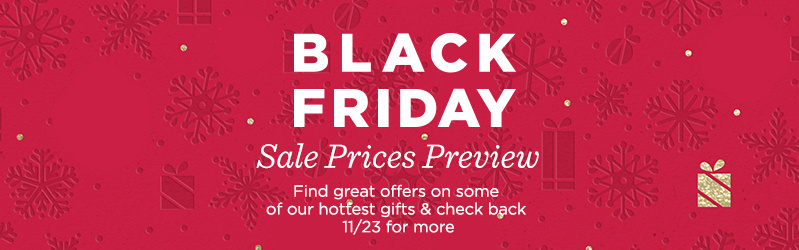 Black Friday Sale Prices Preview. Find great offers on some of our hottest gifts & check back 11/23 for more