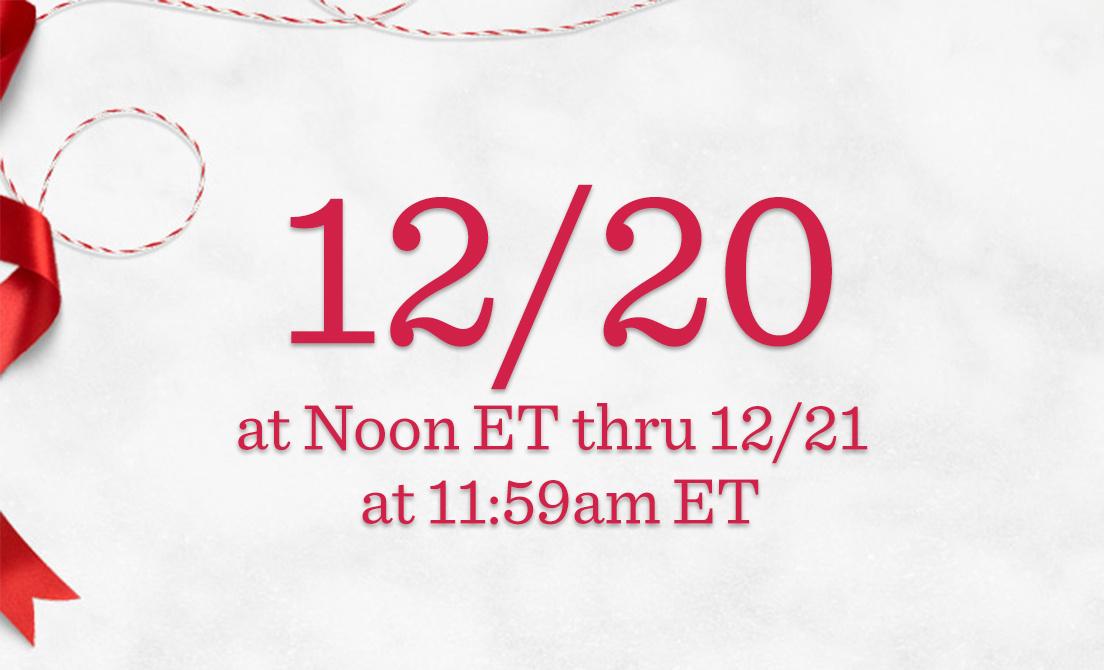 12/20 at Noon ET thru 12/21 at 11:59am ET