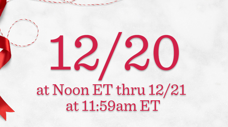 Order Dates 12/20 at Noon ET thru 12/21 at 11:59am ET