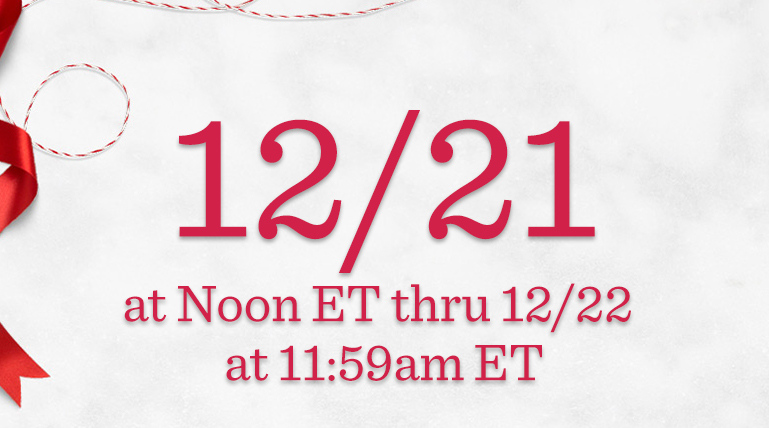Order Dates 12/21 at Noon ET thru 12/22 at 11:59am ET