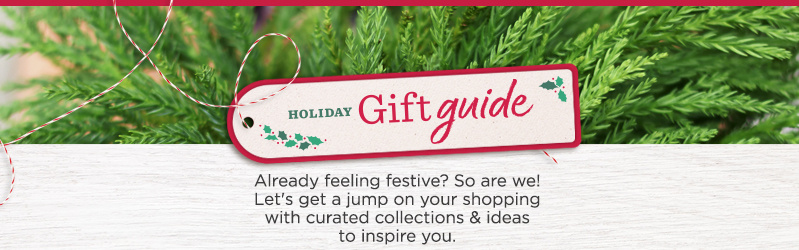 Holiday Gift Guide.  Already feeling festive? So are we! Let's get a jump on your shopping with curated collections & ideas to inspire you.