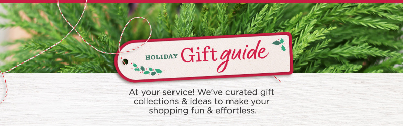 Holiday Gift Guide.  At your service! We've curated gift collections & ideas to make your shopping fun & effortless.