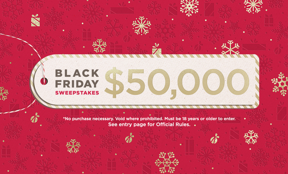 Black Friday Sweeps. *No purchase necessary. Void where prohibited. Must be 18 years or older to enter. See entry page for Official Rules.