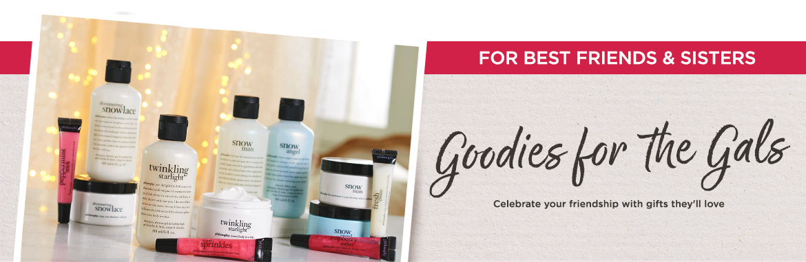 For Best Friends & Sisters. Goodies for the Gals. Celebrate your friendship with gifts they'll love