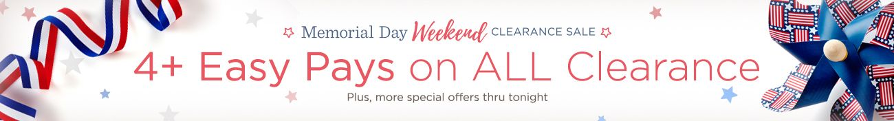 Memorial Day Weekend Clearance Sale. 4+ Easy Pays on ALL Clearance. Plus, more special offers thru tonight