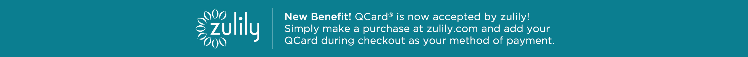 New Benefit! QCard® is now accepted by zulily! Simply make a purchase at zulily.com and add your QCard during checkout as your method of payment.